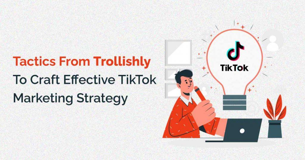 Trollishly To Craft Effective TikTok Marketing Strategy